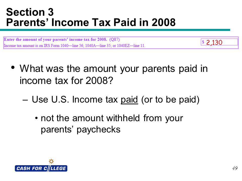 49 Section 3 Parents Income Tax Paid in 2008 What was the amount your parents paid in income tax for 2008? –Use U.S. Income tax paid (or to be paid) n