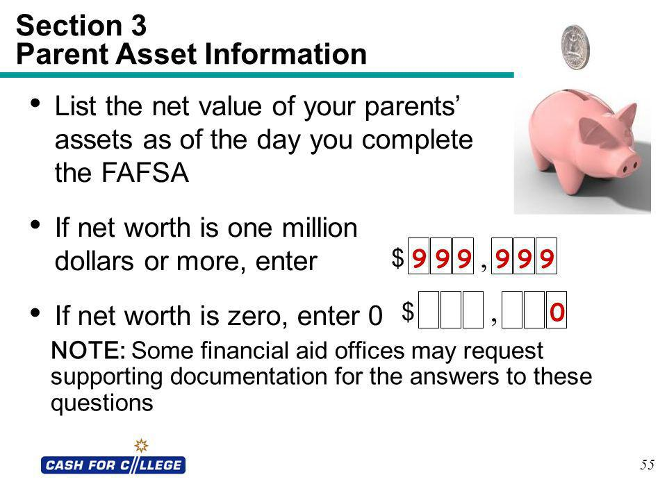 55 Section 3 Parent Asset Information NOTE: Some financial aid offices may request supporting documentation for the answers to these questions List th
