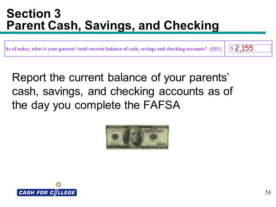 56 Section 3 Parent Cash, Savings, and Checking Report the current balance of your parents cash, savings, and checking accounts as of the day you comp