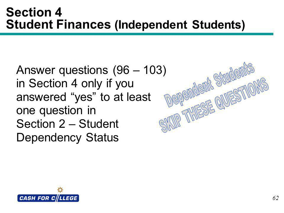 62 Section 4 Student Finances (Independent Students) Answer questions (96 – 103) in Section 4 only if you answered yes to at least one question in Sec