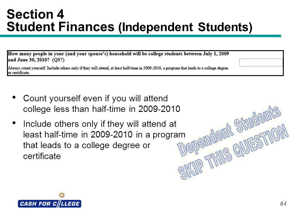 64 Section 4 Student Finances (Independent Students) Count yourself even if you will attend college less than half-time in 2009-2010 Include others on