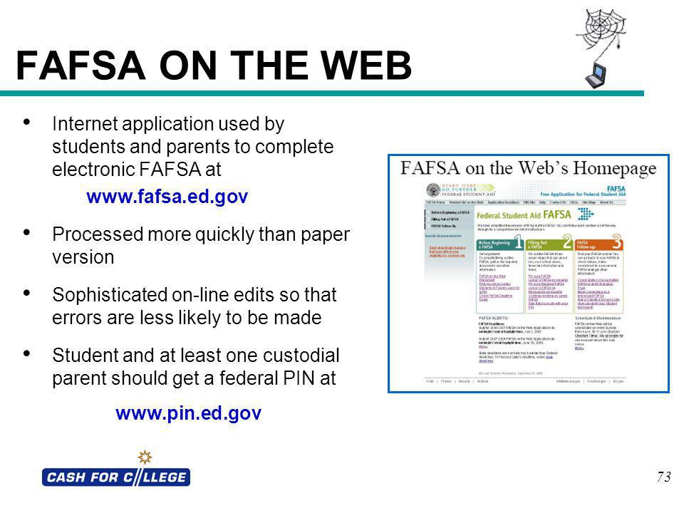 73 FAFSA ON THE WEB Internet application used by students and parents to complete electronic FAFSA at www.fafsa.ed.gov Processed more quickly than pap