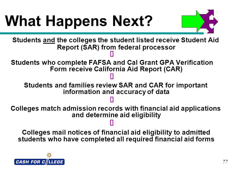77 What Happens Next? Students and the colleges the student listed receive Student Aid Report (SAR) from federal processor Students who complete FAFSA