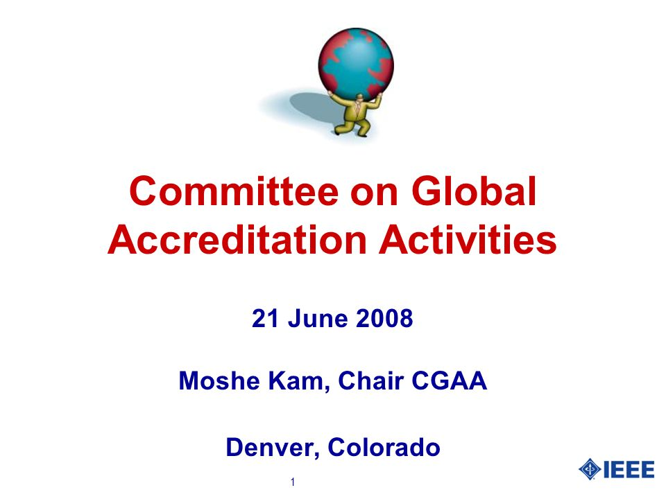 1 Committee on Global Accreditation Activities 21 June 2008 Moshe Kam, Chair CGAA Denver, Colorado
