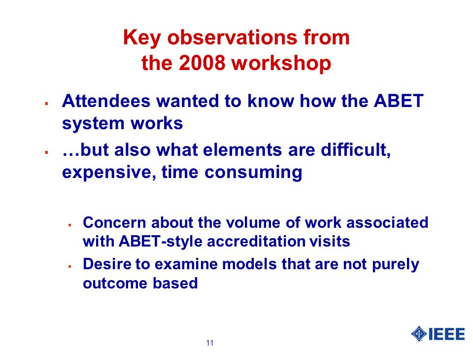 11 Key observations from the 2008 workshop Attendees wanted to know how the ABET system works …but also what elements are difficult, expensive, time c