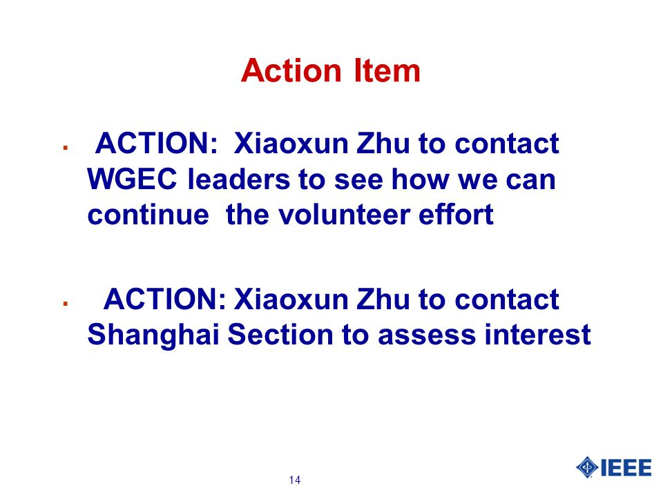 14 Action Item ACTION: Xiaoxun Zhu to contact WGEC leaders to see how we can continue the volunteer effort ACTION: Xiaoxun Zhu to contact Shanghai Sec