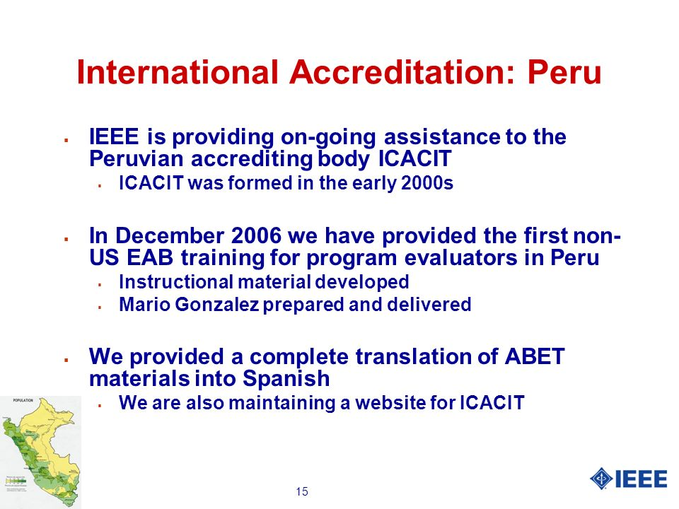 15 International Accreditation: Peru IEEE is providing on-going assistance to the Peruvian accrediting body ICACIT ICACIT was formed in the early 2000