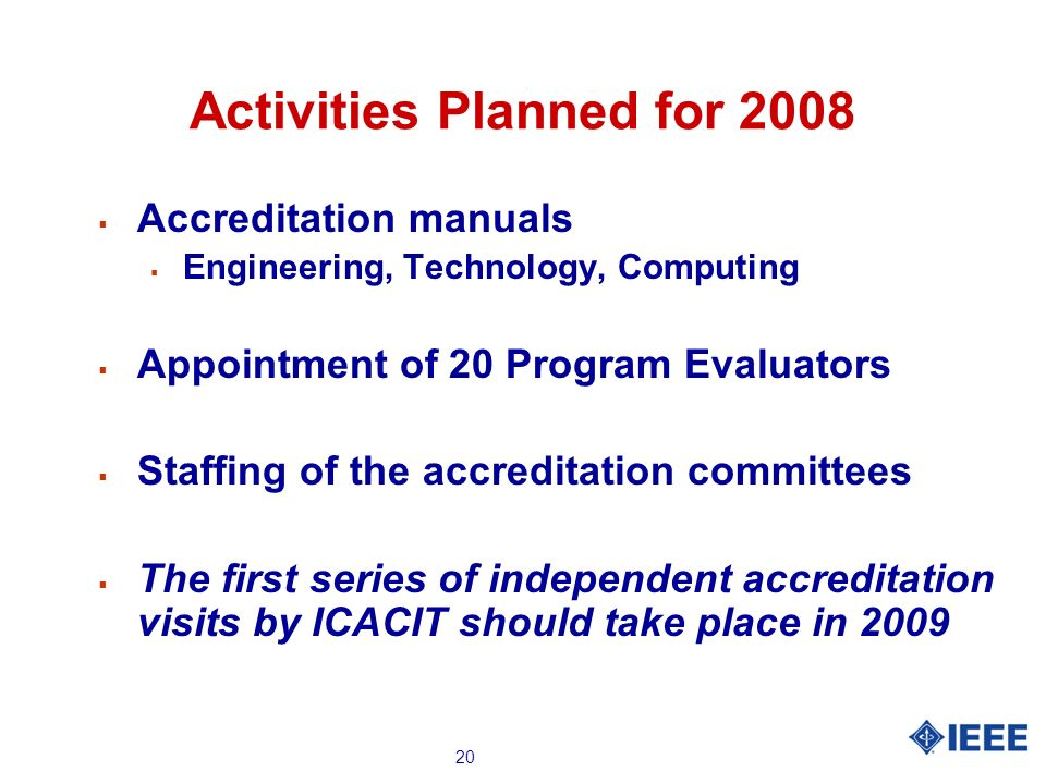 20 Activities Planned for 2008 Accreditation manuals Engineering, Technology, Computing Appointment of 20 Program Evaluators Staffing of the accredita