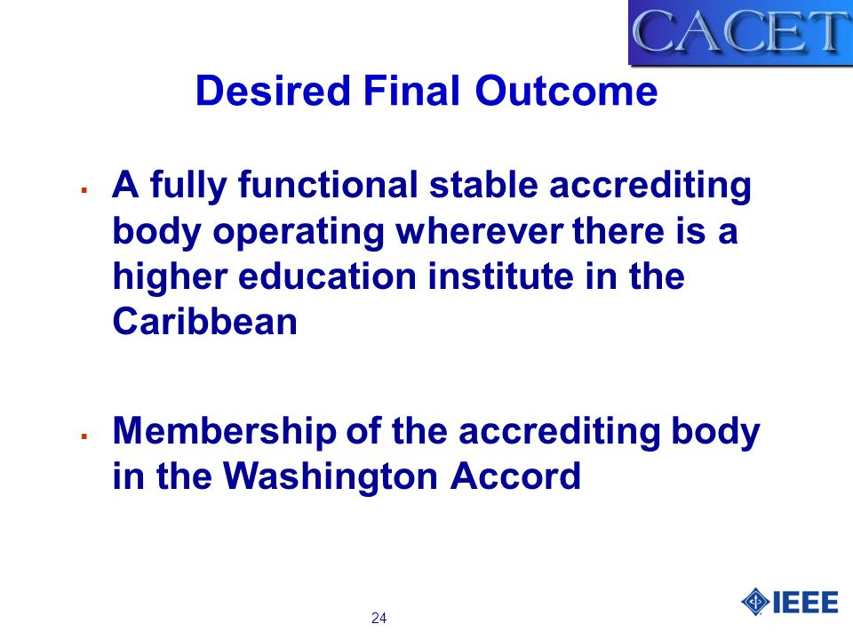 24 Desired Final Outcome A fully functional stable accrediting body operating wherever there is a higher education institute in the Caribbean Membership of the accrediting body in the Washington Accord