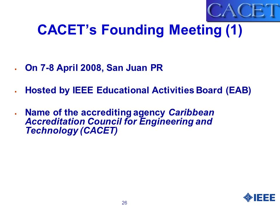 26 CACETs Founding Meeting (1) On 7-8 April 2008, San Juan PR Hosted by IEEE Educational Activities Board (EAB) Name of the accrediting agency Caribbe