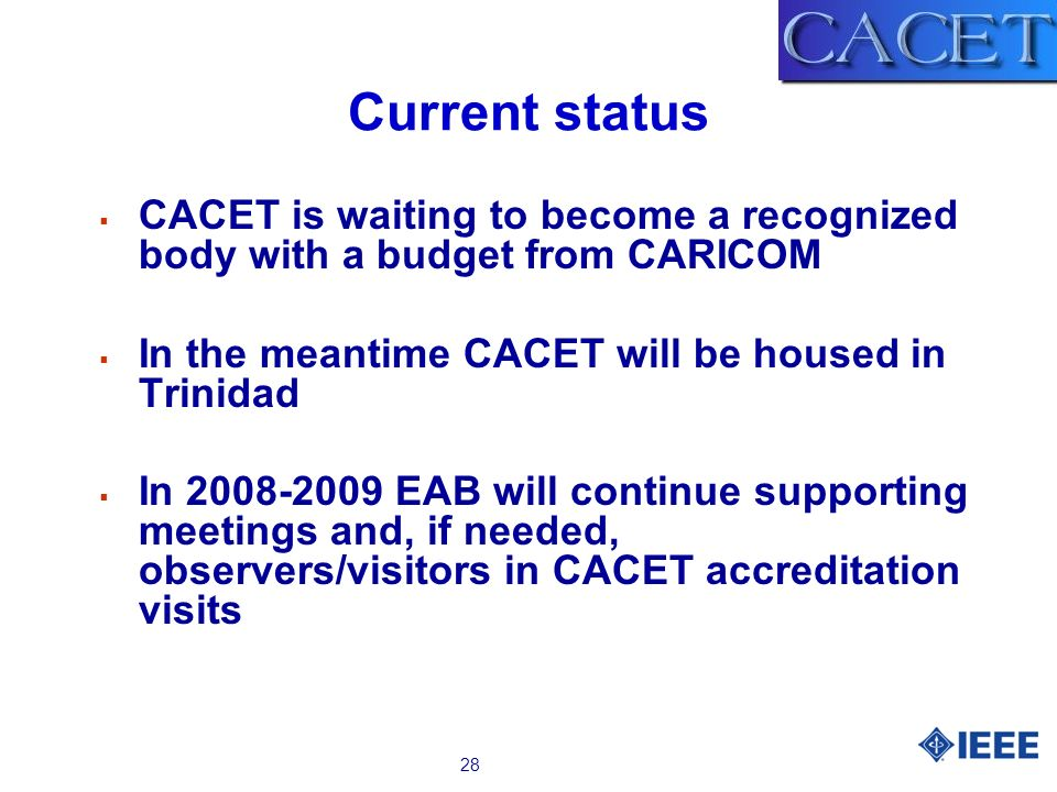 28 Current status CACET is waiting to become a recognized body with a budget from CARICOM In the meantime CACET will be housed in Trinidad In EAB will continue supporting meetings and, if needed, observers/visitors in CACET accreditation visits