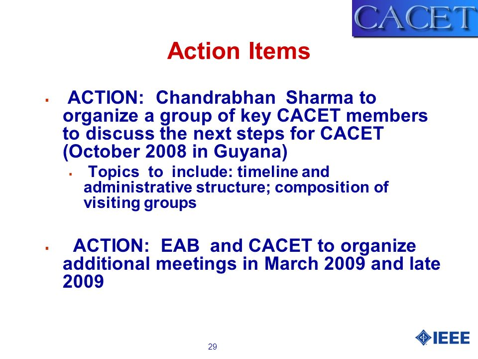 29 Action Items ACTION: Chandrabhan Sharma to organize a group of key CACET members to discuss the next steps for CACET (October 2008 in Guyana) Topic