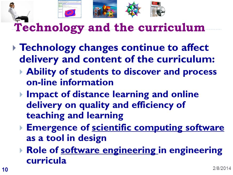 10 Technology and the curriculum 2/8/2014 Technology changes continue to affect delivery and content of the curriculum: Ability of students to discover and process on-line information Impact of distance learning and online delivery on quality and efficiency of teaching and learning Emergence of scientific computing software as a tool in design Role of software engineering in engineering curricula