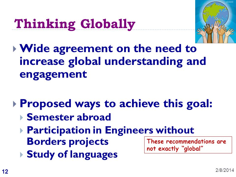 12 Thinking Globally 2/8/2014 Wide agreement on the need to increase global understanding and engagement Proposed ways to achieve this goal: Semester abroad Participation in Engineers without Borders projects Study of languages These recommendations are not exactly global