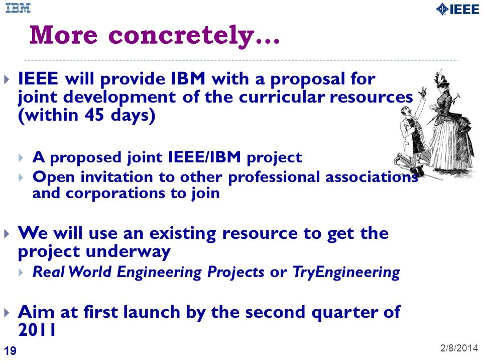 19 More concretely… 2/8/2014 IEEE will provide IBM with a proposal for joint development of the curricular resources (within 45 days) A proposed joint IEEE/IBM project Open invitation to other professional associations and corporations to join We will use an existing resource to get the project underway Real World Engineering Projects or TryEngineering Aim at first launch by the second quarter of 2011