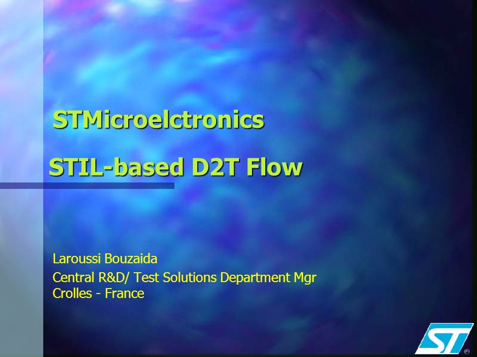 STMicroelctronics Laroussi Bouzaida Central R&D/ Test Solutions Department Mgr Crolles - France STIL-based D2T Flow