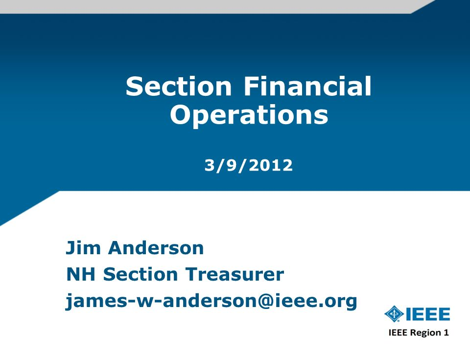 Section Financial Operations 3/9/2012 Jim Anderson NH Section Treasurer james-w-anderson@ieee.org