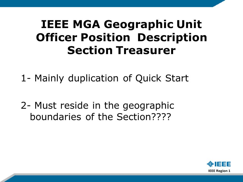 IEEE MGA Geographic Unit Officer Position Description Section Treasurer 1- Mainly duplication of Quick Start 2- Must reside in the geographic boundaries of the Section????