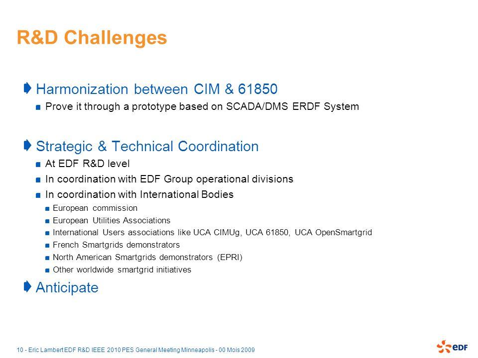 10 - Eric Lambert EDF R&D IEEE 2010 PES General Meeting Minneapolis - 00 Mois 2009 R&D Challenges Harmonization between CIM & 61850 Prove it through a