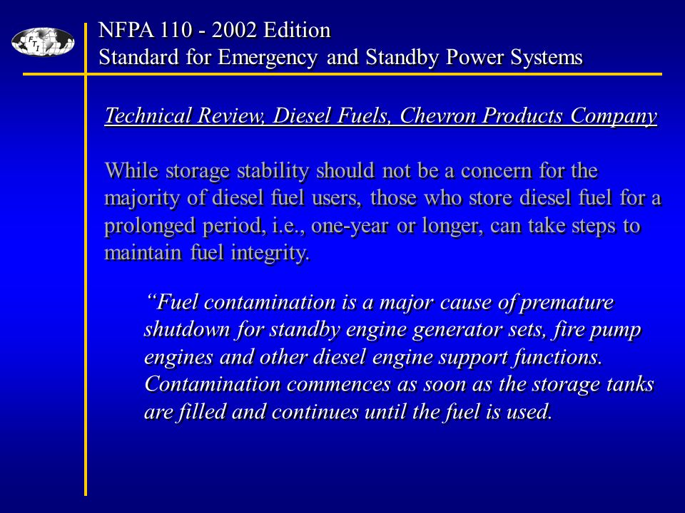 NFPA Edition Standard for Emergency and Standby Power Systems NFPA Edition Standard for Emergency and Standby Power Systems Technical Review, Diesel Fuels, Chevron Products Company While storage stability should not be a concern for the majority of diesel fuel users, those who store diesel fuel for a prolonged period, i.e., one-year or longer, can take steps to maintain fuel integrity.