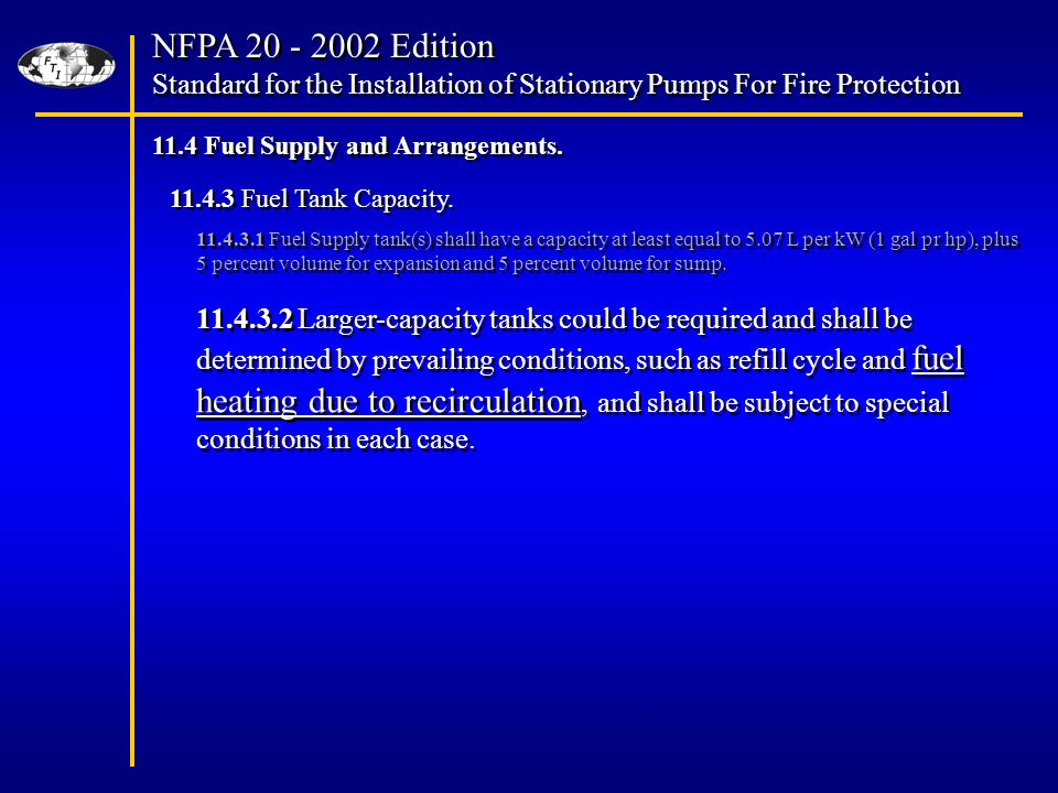NFPA Edition Standard for the Installation of Stationary Pumps For Fire Protection NFPA Edition Standard for the Installation of Stationary Pumps For Fire Protection Fuel Supply tank(s) shall have a capacity at least equal to 5.07 L per kW (1 gal pr hp), plus 5 percent volume for expansion and 5 percent volume for sump.