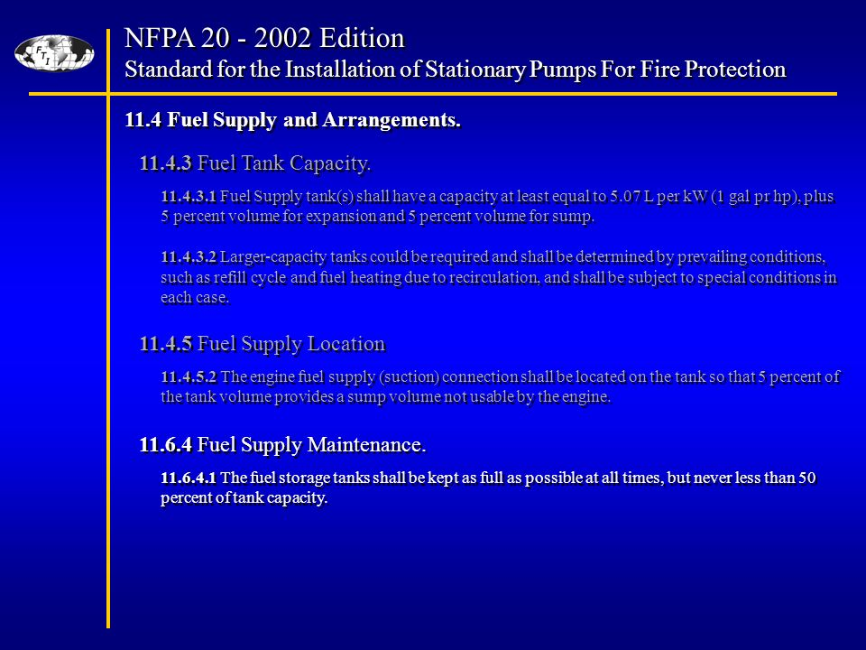 NFPA Edition Standard for the Installation of Stationary Pumps For Fire Protection NFPA Edition Standard for the Installation of Stationary Pumps For Fire Protection The engine fuel supply (suction) connection shall be located on the tank so that 5 percent of the tank volume provides a sump volume not usable by the engine.