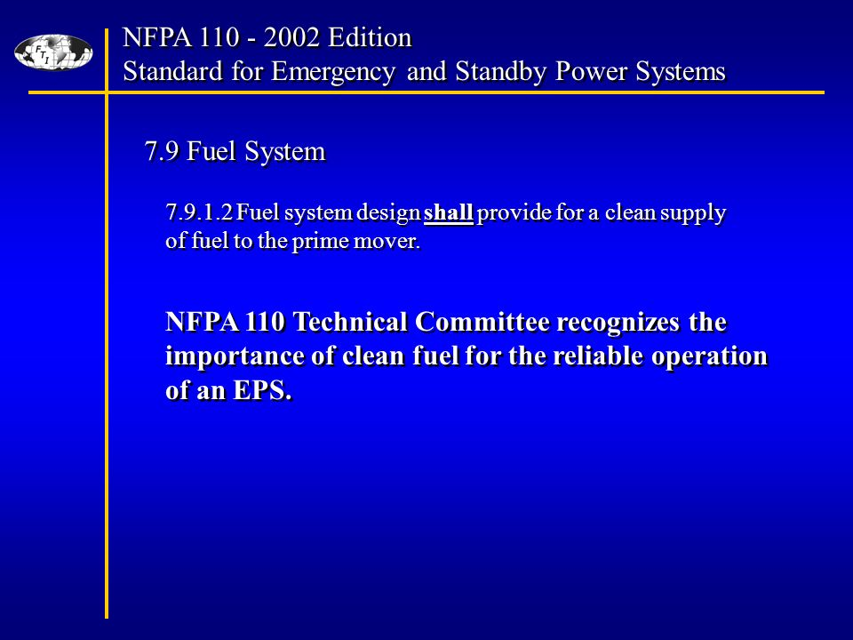 NFPA Edition Standard for Emergency and Standby Power Systems NFPA Edition Standard for Emergency and Standby Power Systems 7.9 Fuel System Fuel system design shall provide for a clean supply of fuel to the prime mover.
