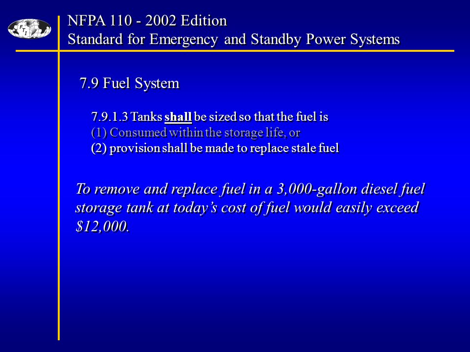 NFPA Edition Standard for Emergency and Standby Power Systems NFPA Edition Standard for Emergency and Standby Power Systems 7.9 Fuel System Tanks shall be sized so that the fuel is (1) Consumed within the storage life, or (2) provision shall be made to replace stale fuel Tanks shall be sized so that the fuel is (1) Consumed within the storage life, or (2) provision shall be made to replace stale fuel To remove and replace fuel in a 3,000-gallon diesel fuel storage tank at todays cost of fuel would easily exceed $12,000.