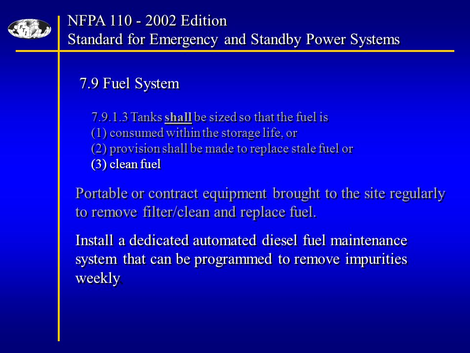 NFPA Edition Standard for Emergency and Standby Power Systems NFPA Edition Standard for Emergency and Standby Power Systems 7.9 Fuel System Tanks shall be sized so that the fuel is (1) consumed within the storage life, or (2) provision shall be made to replace stale fuel or (3) clean fuel Tanks shall be sized so that the fuel is (1) consumed within the storage life, or (2) provision shall be made to replace stale fuel or (3) clean fuel Portable or contract equipment brought to the site regularly to remove filter/clean and replace fuel.