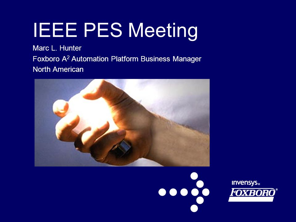 IEEE PES Meeting Marc L. Hunter Foxboro A 2 Automation Platform Business Manager North American