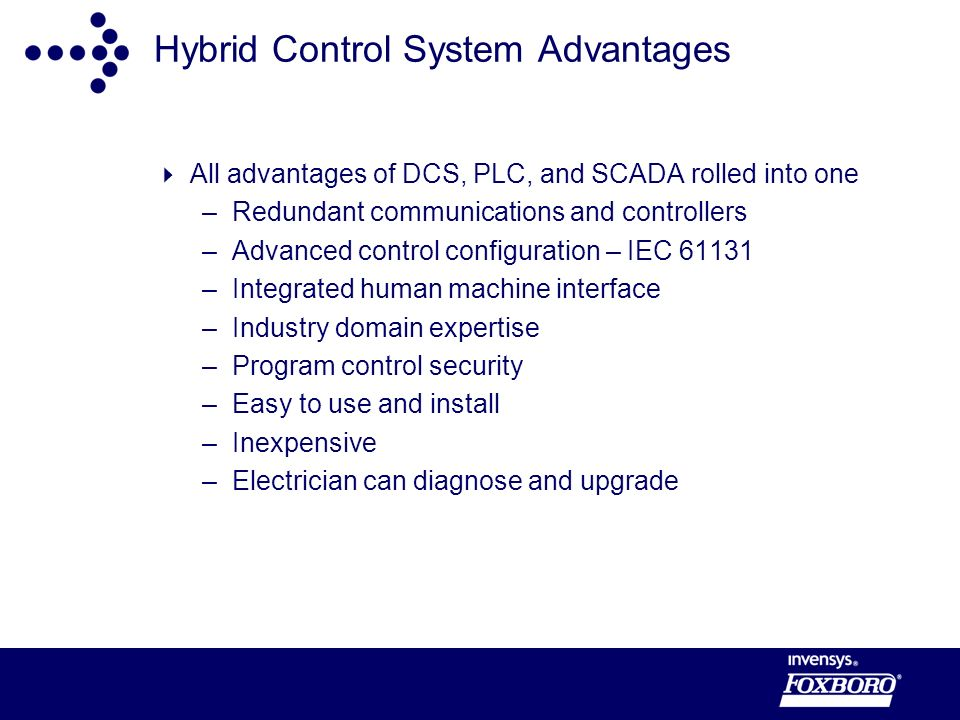 Hybrid Control System Advantages All advantages of DCS, PLC, and SCADA rolled into one –Redundant communications and controllers –Advanced control configuration – IEC 61131 –Integrated human machine interface –Industry domain expertise –Program control security –Easy to use and install –Inexpensive –Electrician can diagnose and upgrade