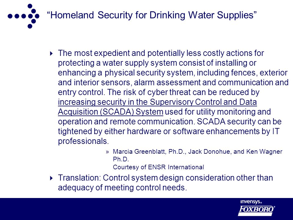 Homeland Security for Drinking Water Supplies The most expedient and potentially less costly actions for protecting a water supply system consist of installing or enhancing a physical security system, including fences, exterior and interior sensors, alarm assessment and communication and entry control.