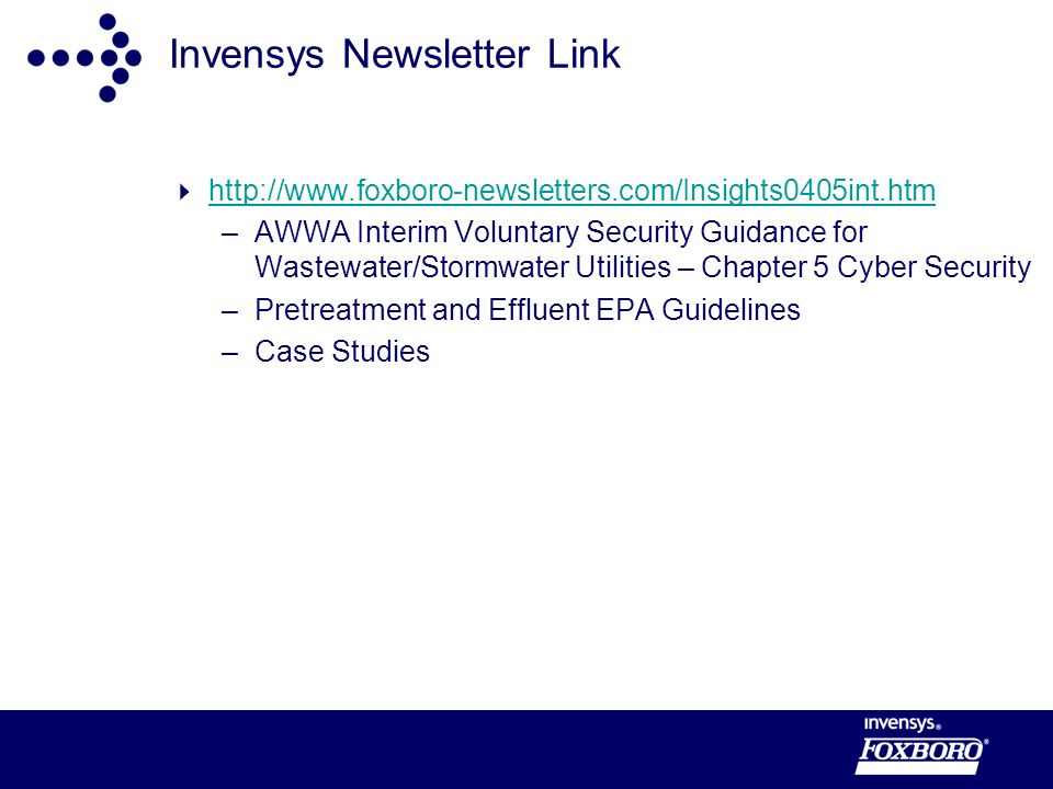 Invensys Newsletter Link http://www.foxboro-newsletters.com/Insights0405int.htm –AWWA Interim Voluntary Security Guidance for Wastewater/Stormwater Utilities – Chapter 5 Cyber Security –Pretreatment and Effluent EPA Guidelines –Case Studies
