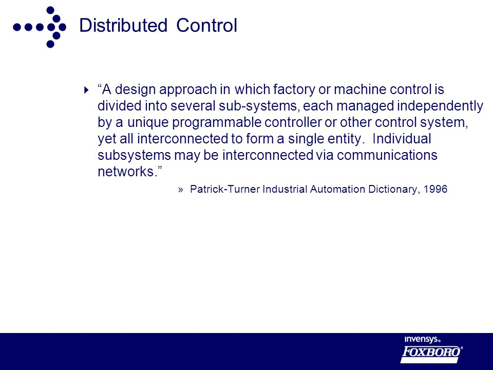 Distributed Control A design approach in which factory or machine control is divided into several sub-systems, each managed independently by a unique programmable controller or other control system, yet all interconnected to form a single entity.