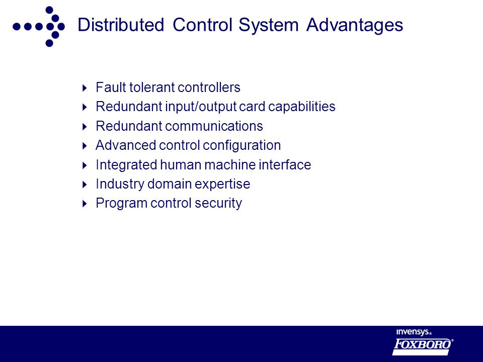 Distributed Control System Advantages Fault tolerant controllers Redundant input/output card capabilities Redundant communications Advanced control configuration Integrated human machine interface Industry domain expertise Program control security