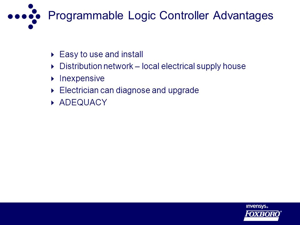 Programmable Logic Controller Advantages Easy to use and install Distribution network – local electrical supply house Inexpensive Electrician can diagnose and upgrade ADEQUACY