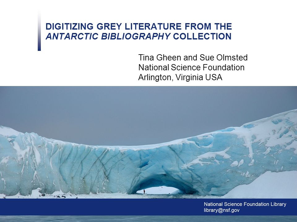 0 DIGITIZING GREY LITERATURE FROM THE ANTARCTIC BIBLIOGRAPHY COLLECTION Tina Gheen and Sue Olmsted National Science Foundation Arlington, Virginia USA Image Credit: Glenn Grant, National Science Foundation