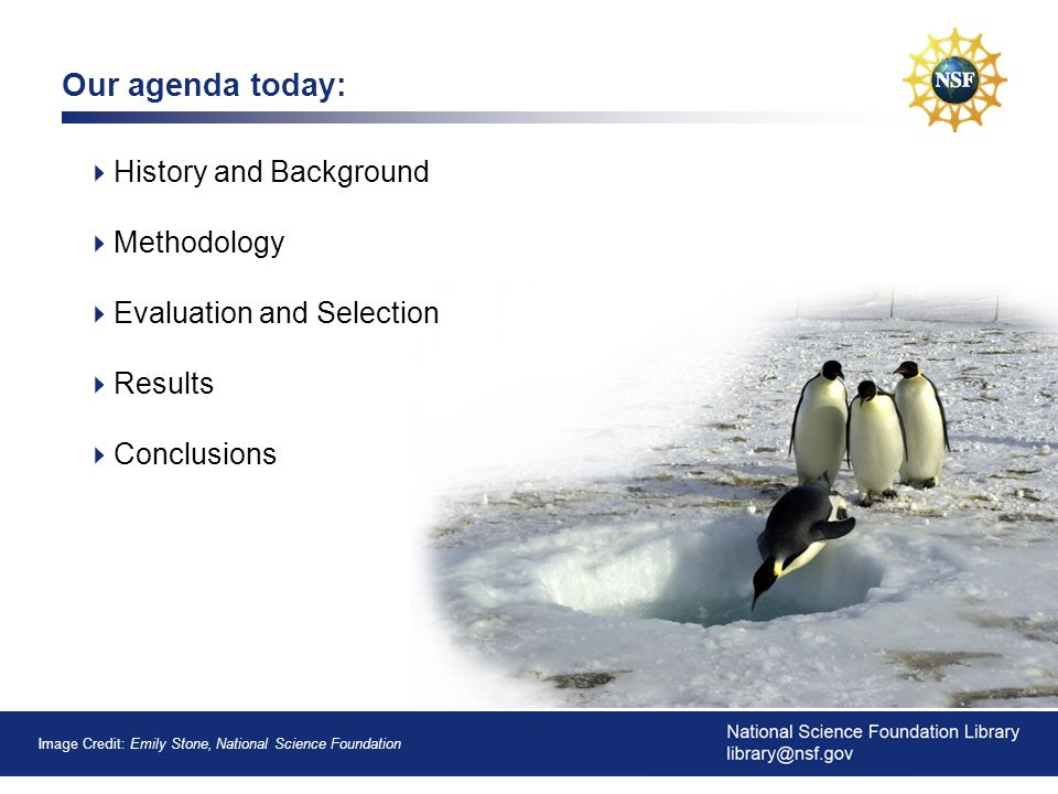 1 Our agenda today: History and Background Methodology Evaluation and Selection Results Conclusions Image Credit: Emily Stone, National Science Foundation