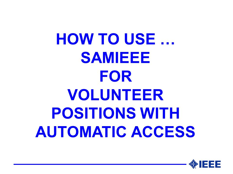 HOW TO USE … SAMIEEE FOR VOLUNTEER POSITIONS WITH AUTOMATIC ACCESS
