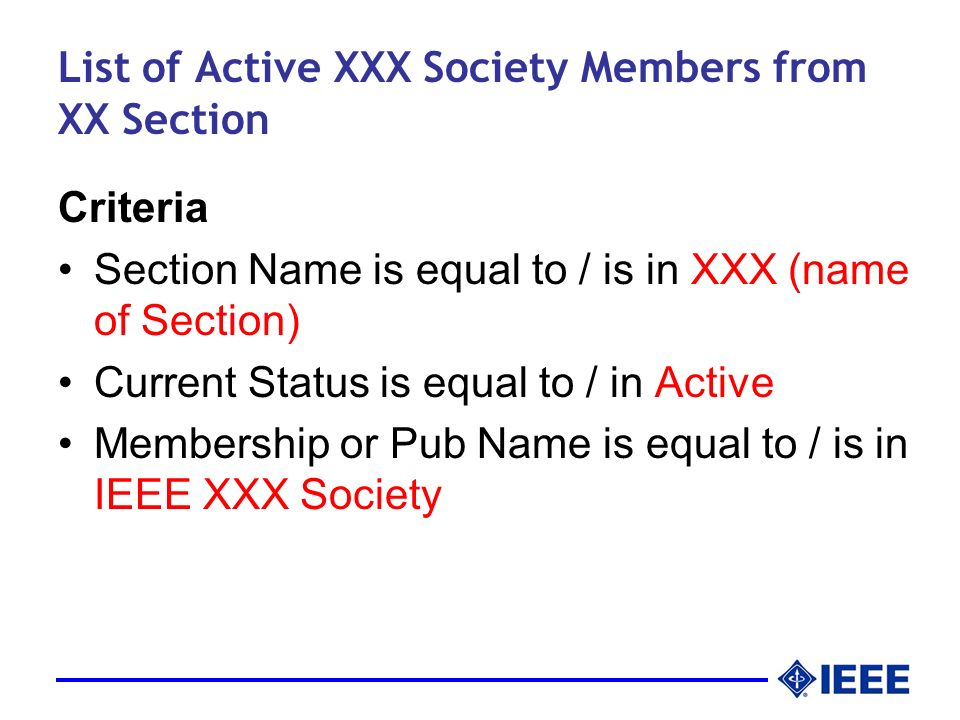List of Active XXX Society Members from XX Section Criteria Section Name is equal to / is in XXX (name of Section) Current Status is equal to / in Active Membership or Pub Name is equal to / is in IEEE XXX Society