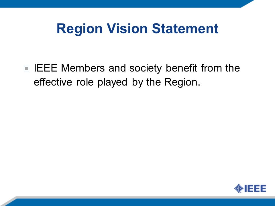 Region Mission Statement The Region provides a two-way link between the IEEE Corporation and the geographically- located Sections to implement the IEEE Corporate Strategic Plan and through the Sections, ultimately benefit the IEEE members and society.