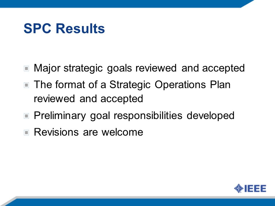 SPC Results Major strategic goals reviewed and accepted The format of a Strategic Operations Plan reviewed and accepted Preliminary goal responsibilities developed Revisions are welcome