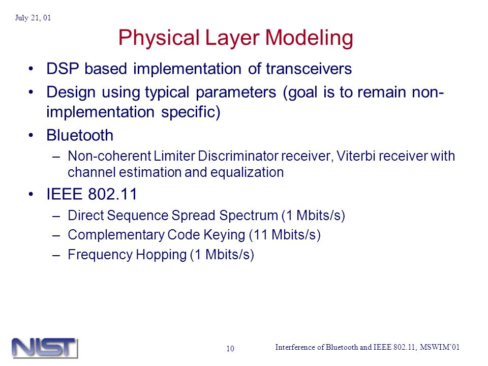 Interference of Bluetooth and IEEE 802.11, MSWIM01 July 21, 01 10 Physical Layer Modeling DSP based implementation of transceivers Design using typical parameters (goal is to remain non- implementation specific) Bluetooth –Non-coherent Limiter Discriminator receiver, Viterbi receiver with channel estimation and equalization IEEE 802.11 –Direct Sequence Spread Spectrum (1 Mbits/s) –Complementary Code Keying (11 Mbits/s) –Frequency Hopping (1 Mbits/s)