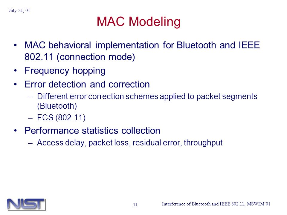 Interference of Bluetooth and IEEE 802.11, MSWIM01 July 21, 01 11 MAC Modeling MAC behavioral implementation for Bluetooth and IEEE 802.11 (connection mode) Frequency hopping Error detection and correction –Different error correction schemes applied to packet segments (Bluetooth) –FCS (802.11) Performance statistics collection –Access delay, packet loss, residual error, throughput
