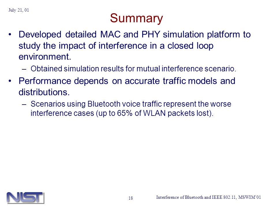 Interference of Bluetooth and IEEE 802.11, MSWIM01 July 21, 01 18 Summary Developed detailed MAC and PHY simulation platform to study the impact of interference in a closed loop environment.