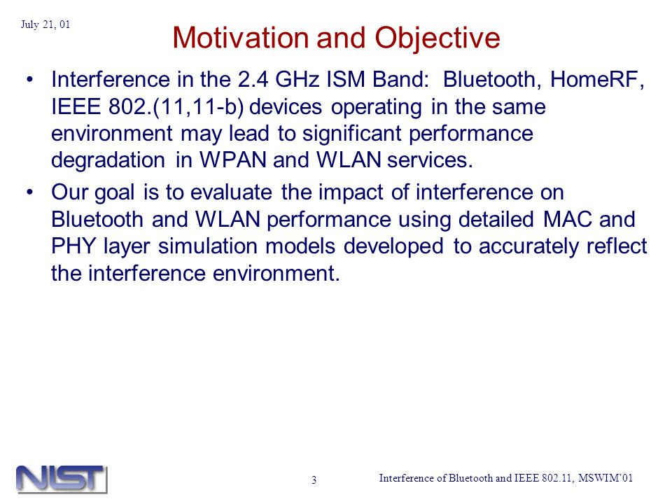 Interference of Bluetooth and IEEE 802.11, MSWIM01 July 21, 01 3 Motivation and Objective Interference in the 2.4 GHz ISM Band: Bluetooth, HomeRF, IEE