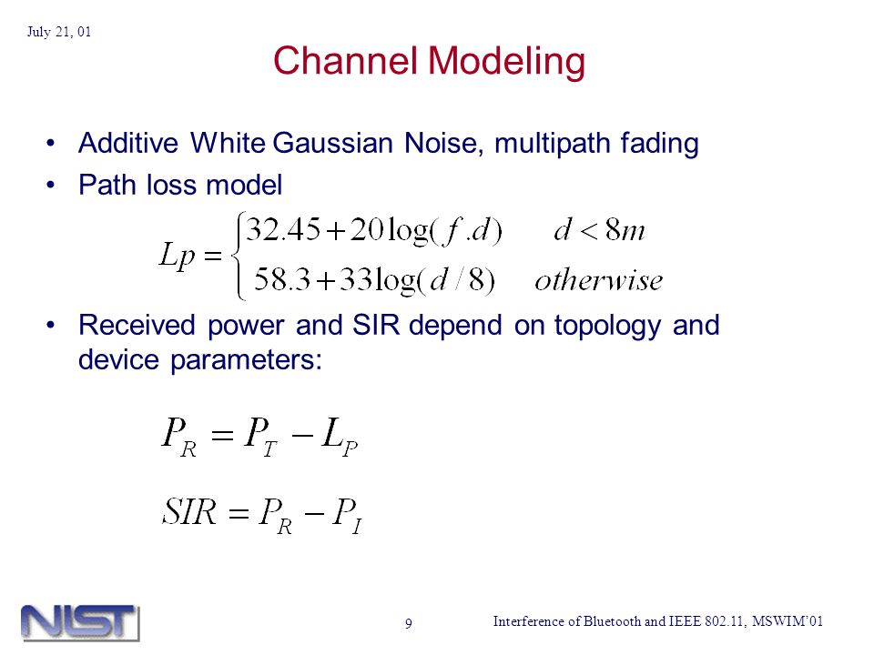 Interference of Bluetooth and IEEE 802.11, MSWIM01 July 21, 01 9 Channel Modeling Additive White Gaussian Noise, multipath fading Path loss model Received power and SIR depend on topology and device parameters: