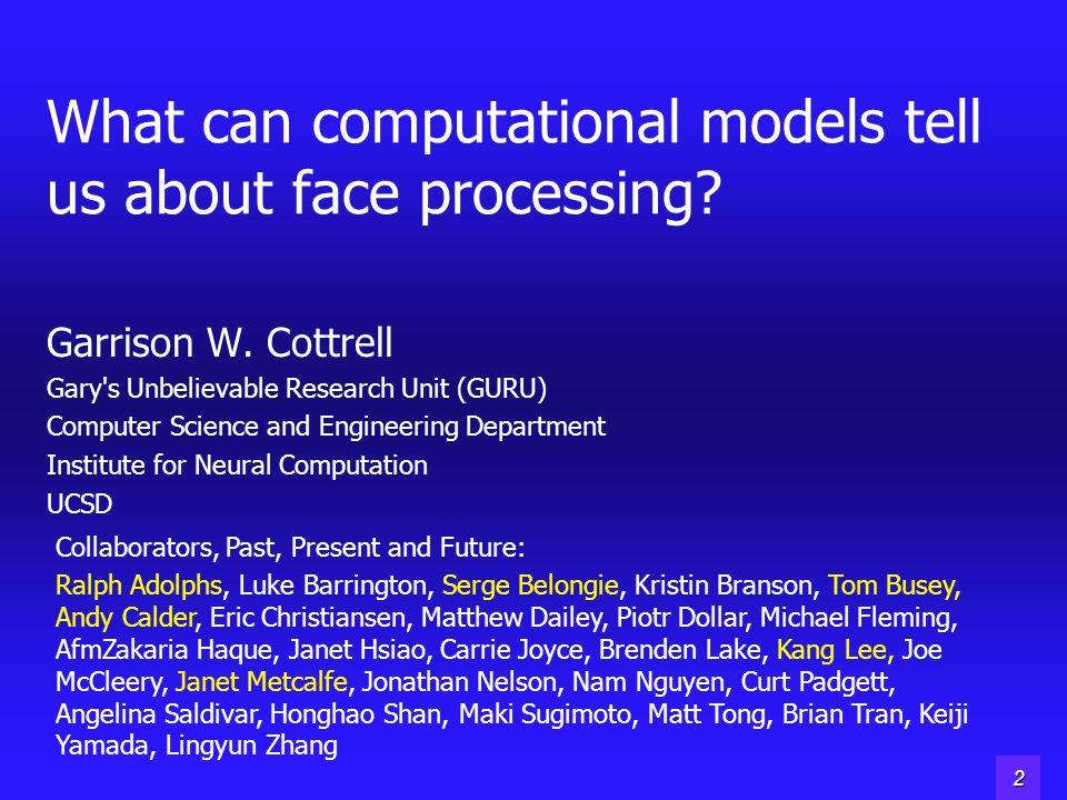 1 What can computational models tell us about face processing? Garrison W. Cottrell Gary's Unbelievable Research Unit (GURU) Computer Science and Engi