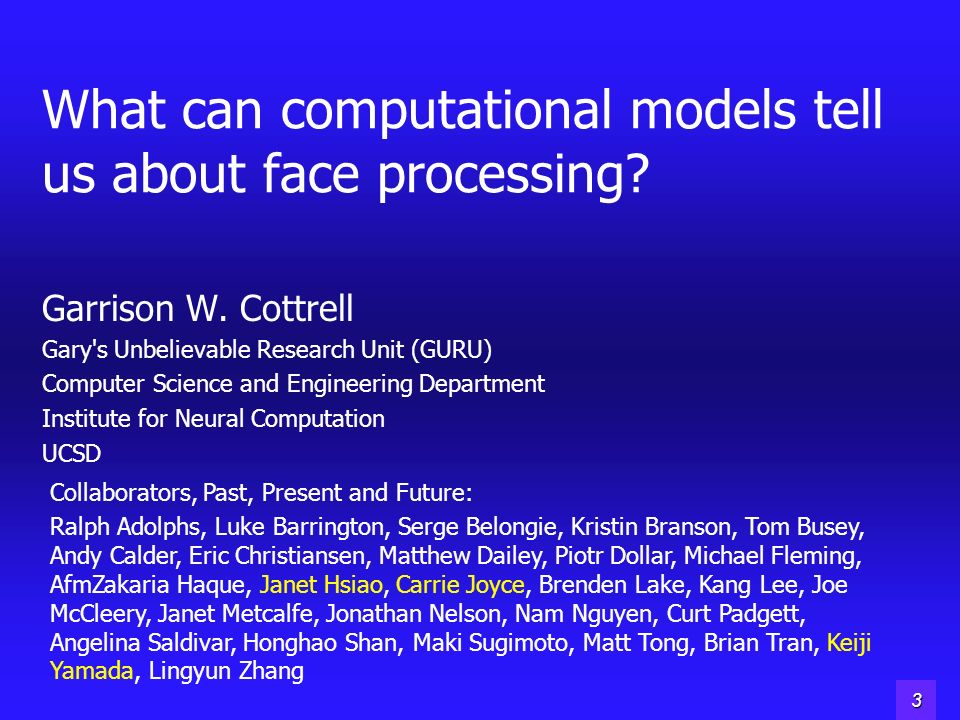 2 What can computational models tell us about face processing? Garrison W. Cottrell Gary's Unbelievable Research Unit (GURU) Computer Science and Engi