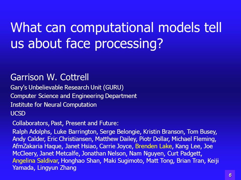 5 What can computational models tell us about face processing? Garrison W. Cottrell Gary's Unbelievable Research Unit (GURU) Computer Science and Engi